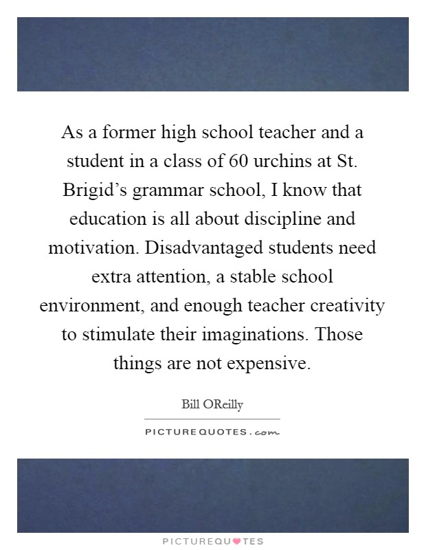 As a former high school teacher and a student in a class of 60 urchins at St. Brigid's grammar school, I know that education is all about discipline and motivation. Disadvantaged students need extra attention, a stable school environment, and enough teacher creativity to stimulate their imaginations. Those things are not expensive Picture Quote #1