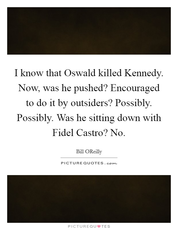 I know that Oswald killed Kennedy. Now, was he pushed? Encouraged to do it by outsiders? Possibly. Possibly. Was he sitting down with Fidel Castro? No Picture Quote #1