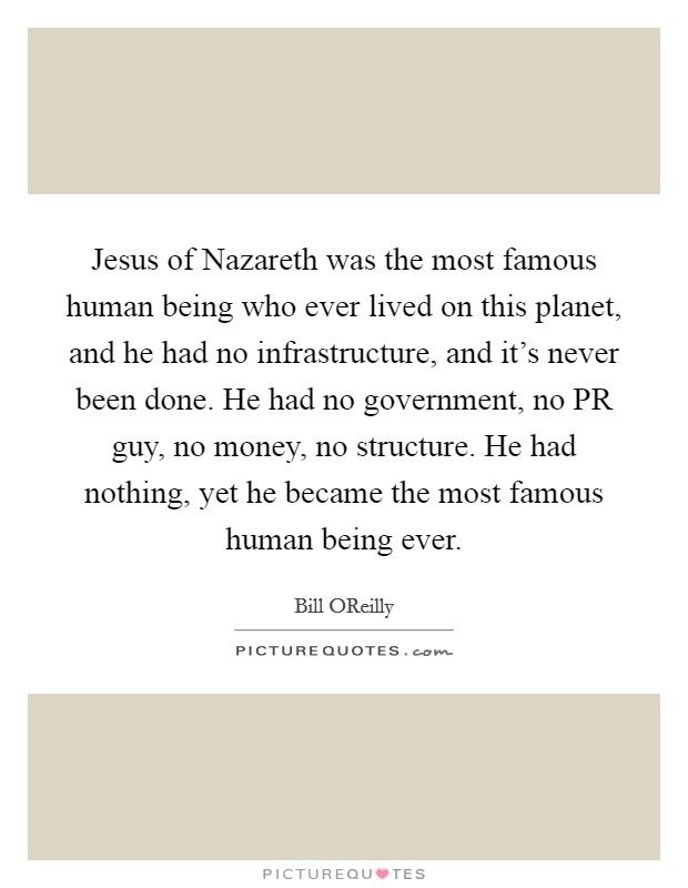 Jesus of Nazareth was the most famous human being who ever lived on this planet, and he had no infrastructure, and it's never been done. He had no government, no PR guy, no money, no structure. He had nothing, yet he became the most famous human being ever Picture Quote #1