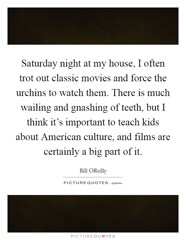 Saturday night at my house, I often trot out classic movies and force the urchins to watch them. There is much wailing and gnashing of teeth, but I think it's important to teach kids about American culture, and films are certainly a big part of it Picture Quote #1