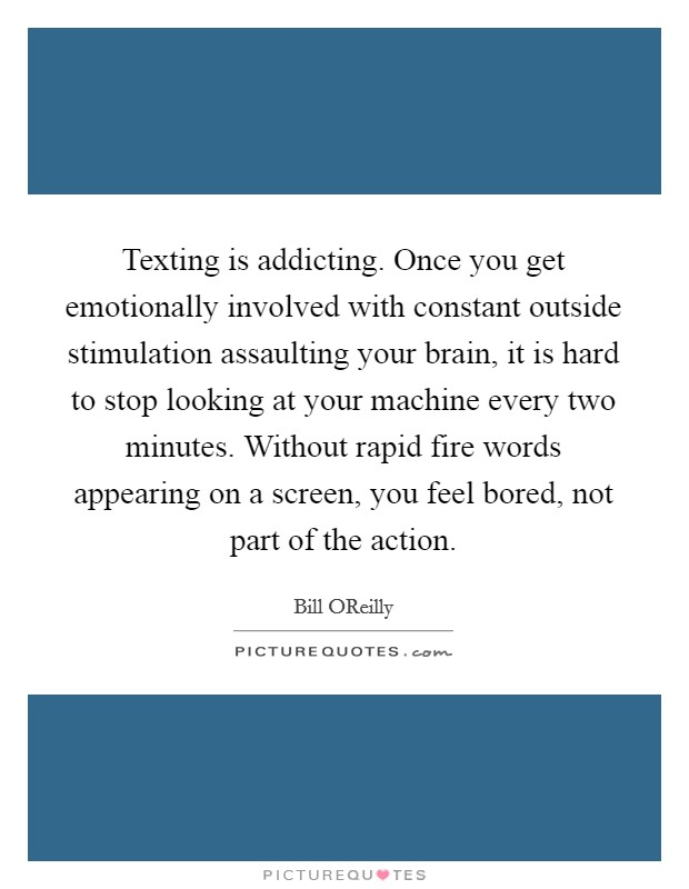 Texting is addicting. Once you get emotionally involved with constant outside stimulation assaulting your brain, it is hard to stop looking at your machine every two minutes. Without rapid fire words appearing on a screen, you feel bored, not part of the action Picture Quote #1
