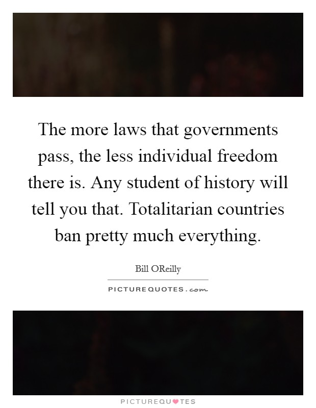 The more laws that governments pass, the less individual freedom there is. Any student of history will tell you that. Totalitarian countries ban pretty much everything Picture Quote #1