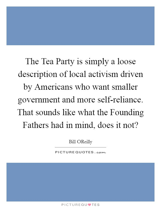 The Tea Party is simply a loose description of local activism driven by Americans who want smaller government and more self-reliance. That sounds like what the Founding Fathers had in mind, does it not? Picture Quote #1