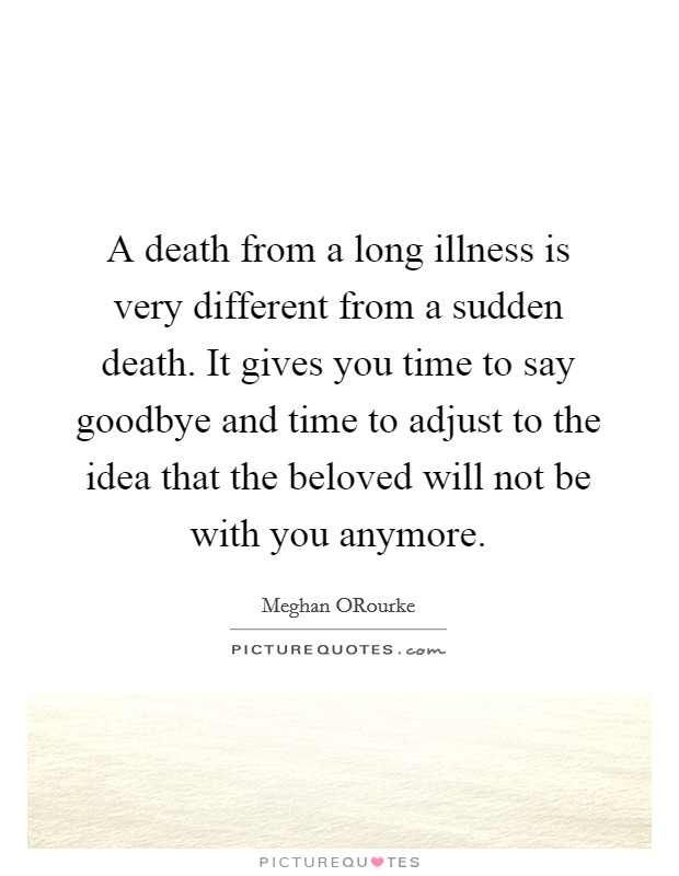 A death from a long illness is very different from a sudden death. It gives you time to say goodbye and time to adjust to the idea that the beloved will not be with you anymore Picture Quote #1