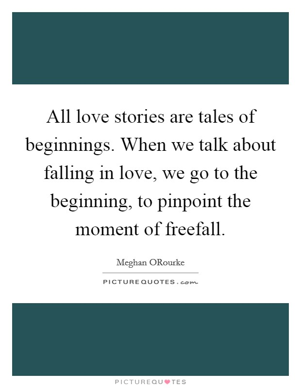 All love stories are tales of beginnings. When we talk about falling in love, we go to the beginning, to pinpoint the moment of freefall Picture Quote #1