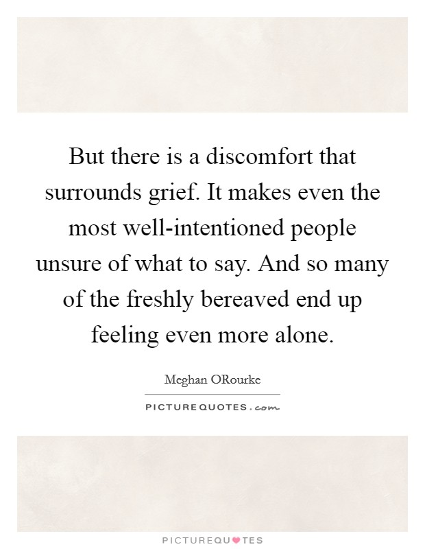 But there is a discomfort that surrounds grief. It makes even the most well-intentioned people unsure of what to say. And so many of the freshly bereaved end up feeling even more alone Picture Quote #1