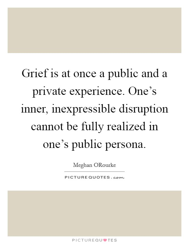 Grief is at once a public and a private experience. One's inner, inexpressible disruption cannot be fully realized in one's public persona Picture Quote #1