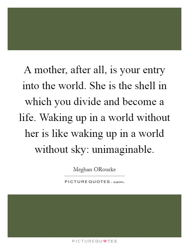 A mother, after all, is your entry into the world. She is the shell in which you divide and become a life. Waking up in a world without her is like waking up in a world without sky: unimaginable Picture Quote #1