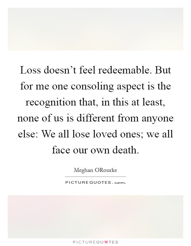 Loss doesn't feel redeemable. But for me one consoling aspect is the recognition that, in this at least, none of us is different from anyone else: We all lose loved ones; we all face our own death Picture Quote #1