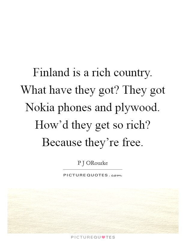 Finland is a rich country. What have they got? They got Nokia phones and plywood. How'd they get so rich? Because they're free Picture Quote #1