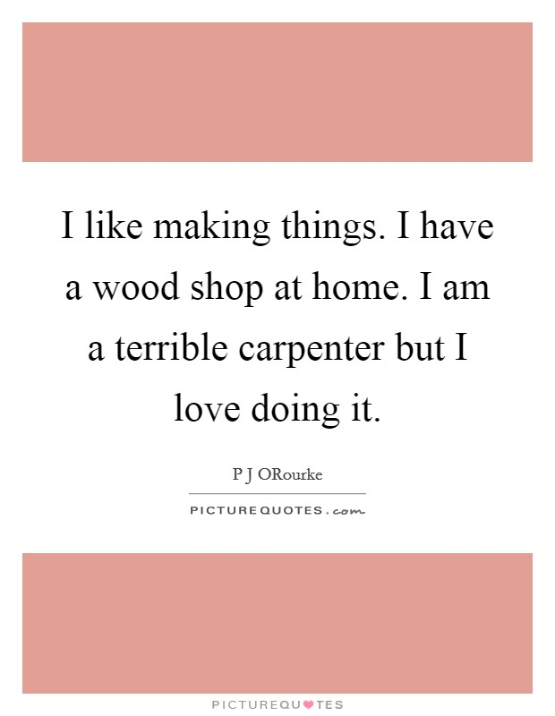 I like making things. I have a wood shop at home. I am a terrible carpenter but I love doing it Picture Quote #1