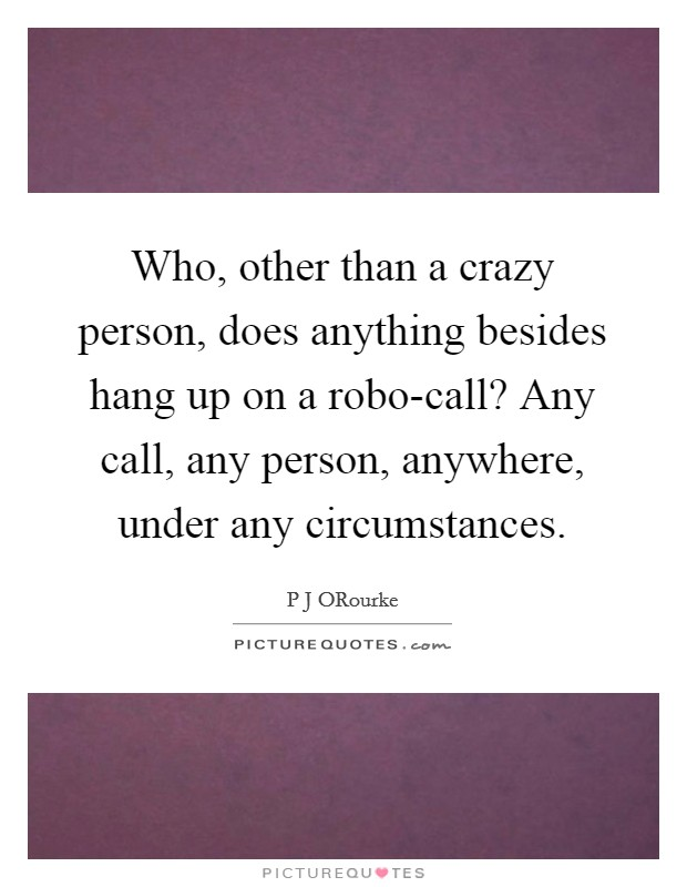 Who, other than a crazy person, does anything besides hang up on a robo-call? Any call, any person, anywhere, under any circumstances Picture Quote #1