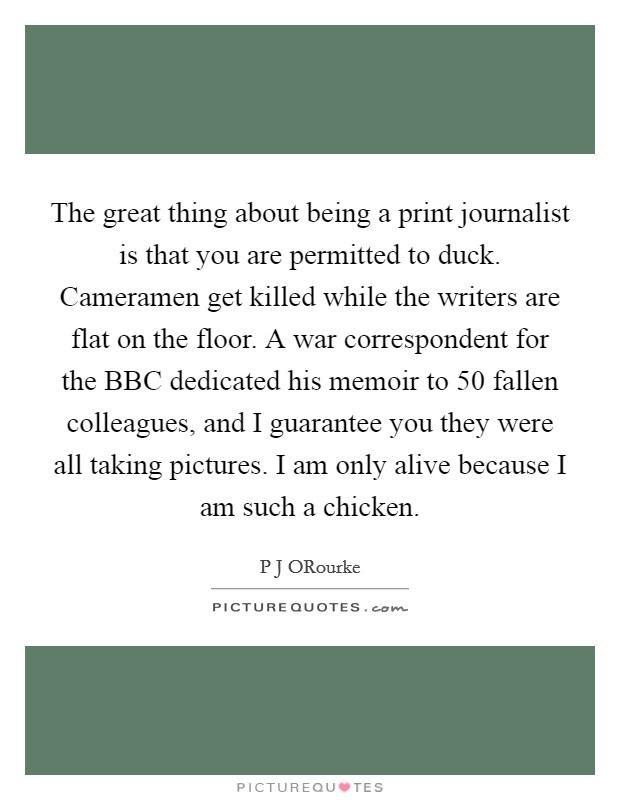 The great thing about being a print journalist is that you are permitted to duck. Cameramen get killed while the writers are flat on the floor. A war correspondent for the BBC dedicated his memoir to 50 fallen colleagues, and I guarantee you they were all taking pictures. I am only alive because I am such a chicken Picture Quote #1