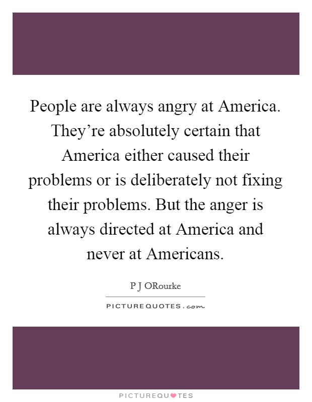 People are always angry at America. They're absolutely certain that America either caused their problems or is deliberately not fixing their problems. But the anger is always directed at America and never at Americans Picture Quote #1
