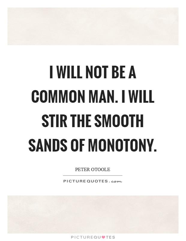 I will not be a common man. I will stir the smooth sands of monotony Picture Quote #1
