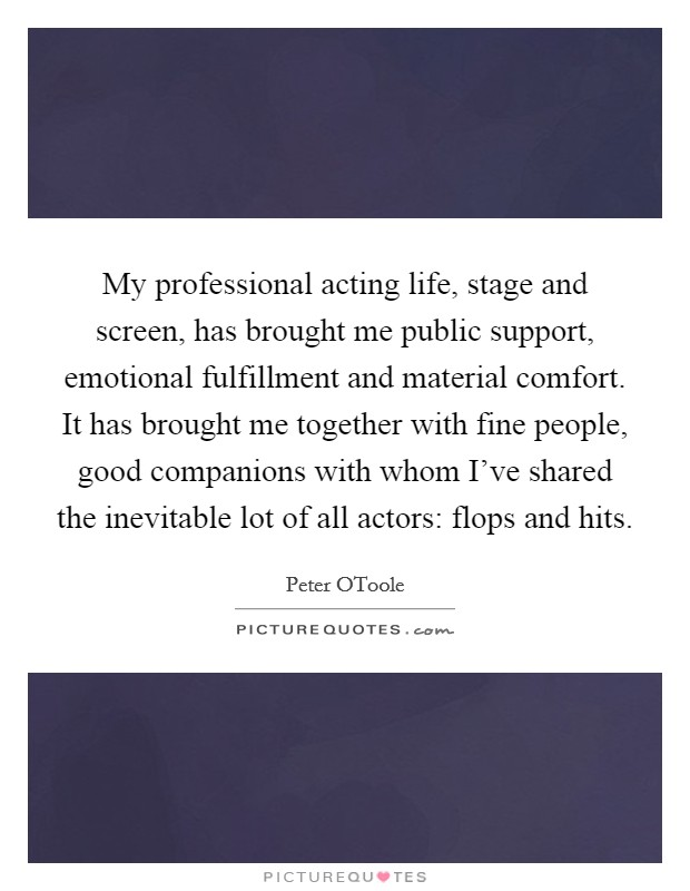 My professional acting life, stage and screen, has brought me public support, emotional fulfillment and material comfort. It has brought me together with fine people, good companions with whom I've shared the inevitable lot of all actors: flops and hits Picture Quote #1