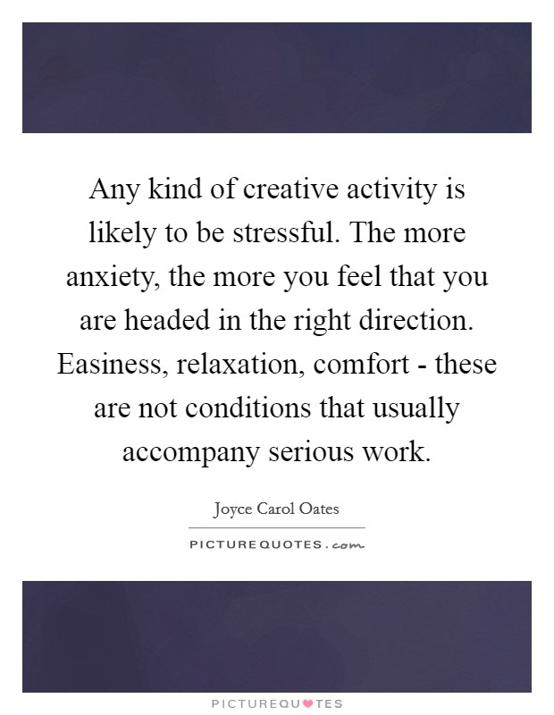 Any kind of creative activity is likely to be stressful. The more anxiety, the more you feel that you are headed in the right direction. Easiness, relaxation, comfort - these are not conditions that usually accompany serious work Picture Quote #1