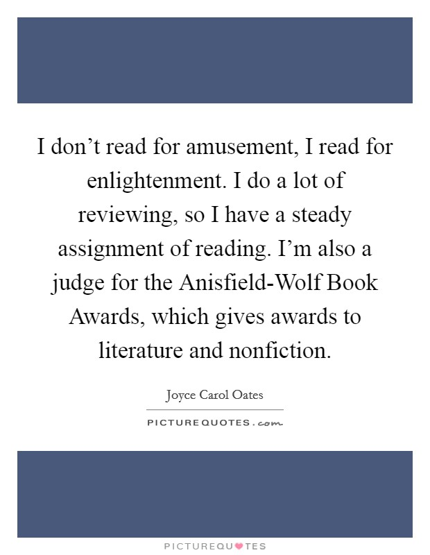 I don't read for amusement, I read for enlightenment. I do a lot of reviewing, so I have a steady assignment of reading. I'm also a judge for the Anisfield-Wolf Book Awards, which gives awards to literature and nonfiction Picture Quote #1