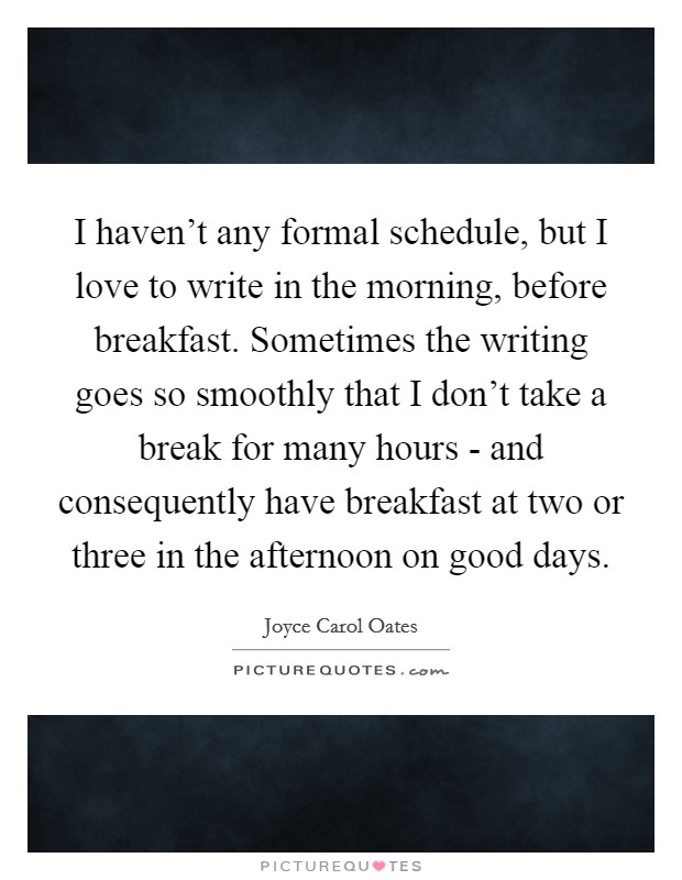 I haven't any formal schedule, but I love to write in the morning, before breakfast. Sometimes the writing goes so smoothly that I don't take a break for many hours - and consequently have breakfast at two or three in the afternoon on good days Picture Quote #1