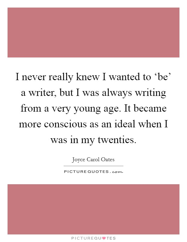 I never really knew I wanted to 'be' a writer, but I was always writing from a very young age. It became more conscious as an ideal when I was in my twenties Picture Quote #1