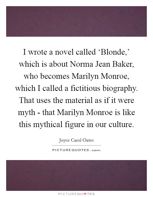 I wrote a novel called 'Blonde,' which is about Norma Jean Baker, who becomes Marilyn Monroe, which I called a fictitious biography. That uses the material as if it were myth - that Marilyn Monroe is like this mythical figure in our culture Picture Quote #1