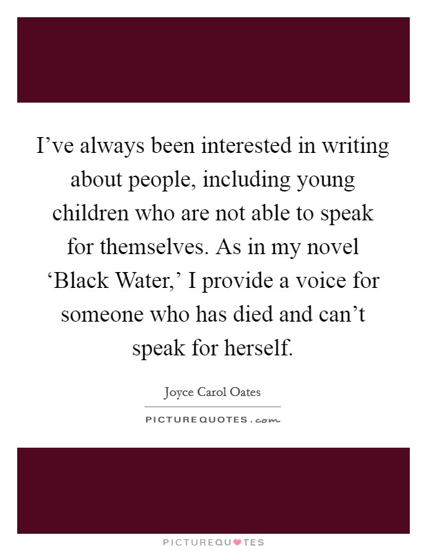 I've always been interested in writing about people, including young children who are not able to speak for themselves. As in my novel 'Black Water,' I provide a voice for someone who has died and can't speak for herself Picture Quote #1