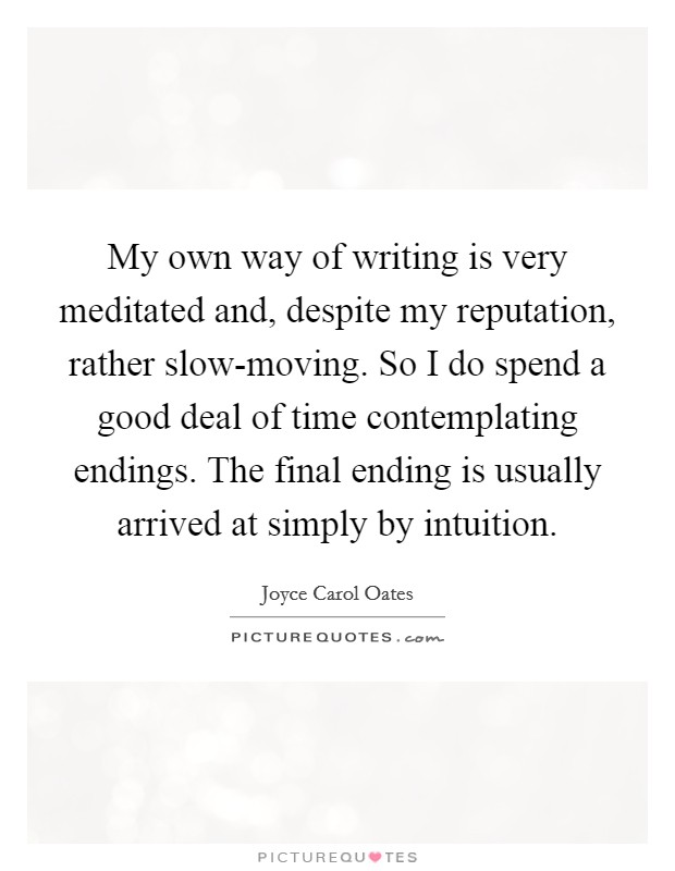 My own way of writing is very meditated and, despite my reputation, rather slow-moving. So I do spend a good deal of time contemplating endings. The final ending is usually arrived at simply by intuition Picture Quote #1
