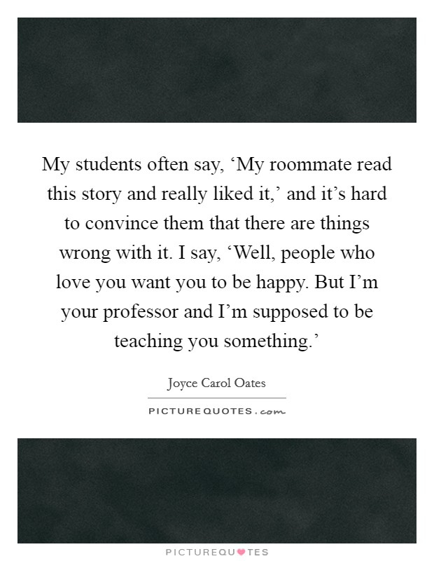 My students often say, 'My roommate read this story and really liked it,' and it's hard to convince them that there are things wrong with it. I say, 'Well, people who love you want you to be happy. But I'm your professor and I'm supposed to be teaching you something.' Picture Quote #1