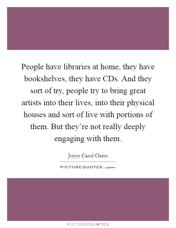 People have libraries at home, they have bookshelves, they have CDs. And they sort of try, people try to bring great artists into their lives, into their physical houses and sort of live with portions of them. But they're not really deeply engaging with them Picture Quote #1