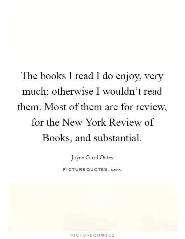 The books I read I do enjoy, very much; otherwise I wouldn't read them. Most of them are for review, for the New York Review of Books, and substantial Picture Quote #1
