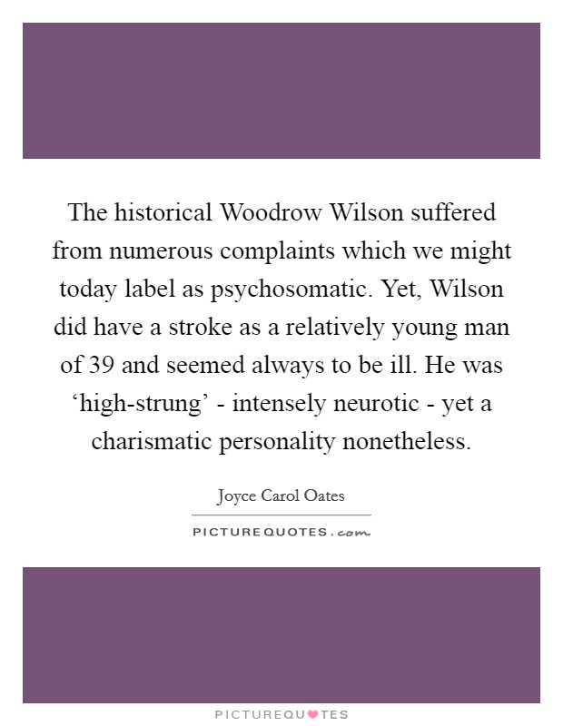 The historical Woodrow Wilson suffered from numerous complaints which we might today label as psychosomatic. Yet, Wilson did have a stroke as a relatively young man of 39 and seemed always to be ill. He was 'high-strung' - intensely neurotic - yet a charismatic personality nonetheless Picture Quote #1