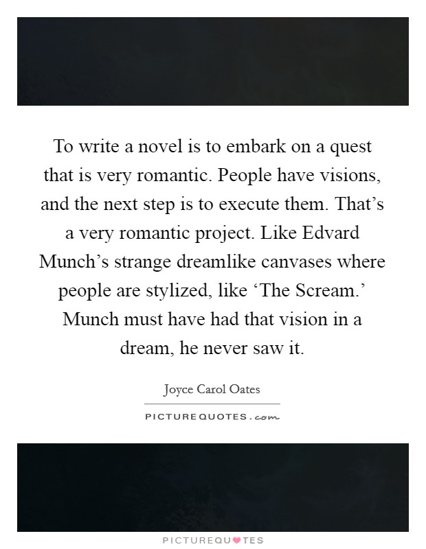 To write a novel is to embark on a quest that is very romantic. People have visions, and the next step is to execute them. That's a very romantic project. Like Edvard Munch's strange dreamlike canvases where people are stylized, like 'The Scream.' Munch must have had that vision in a dream, he never saw it Picture Quote #1