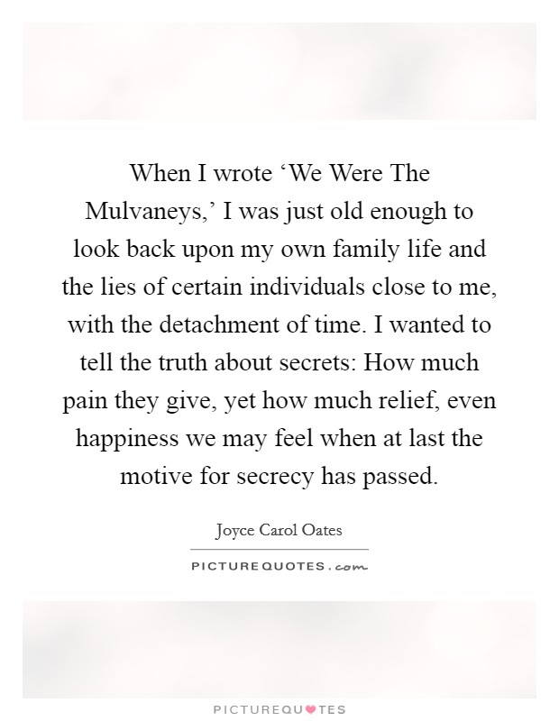 When I wrote 'We Were The Mulvaneys,' I was just old enough to look back upon my own family life and the lies of certain individuals close to me, with the detachment of time. I wanted to tell the truth about secrets: How much pain they give, yet how much relief, even happiness we may feel when at last the motive for secrecy has passed Picture Quote #1