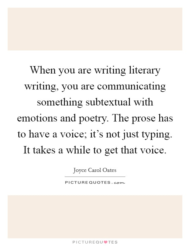 When you are writing literary writing, you are communicating something subtextual with emotions and poetry. The prose has to have a voice; it's not just typing. It takes a while to get that voice Picture Quote #1