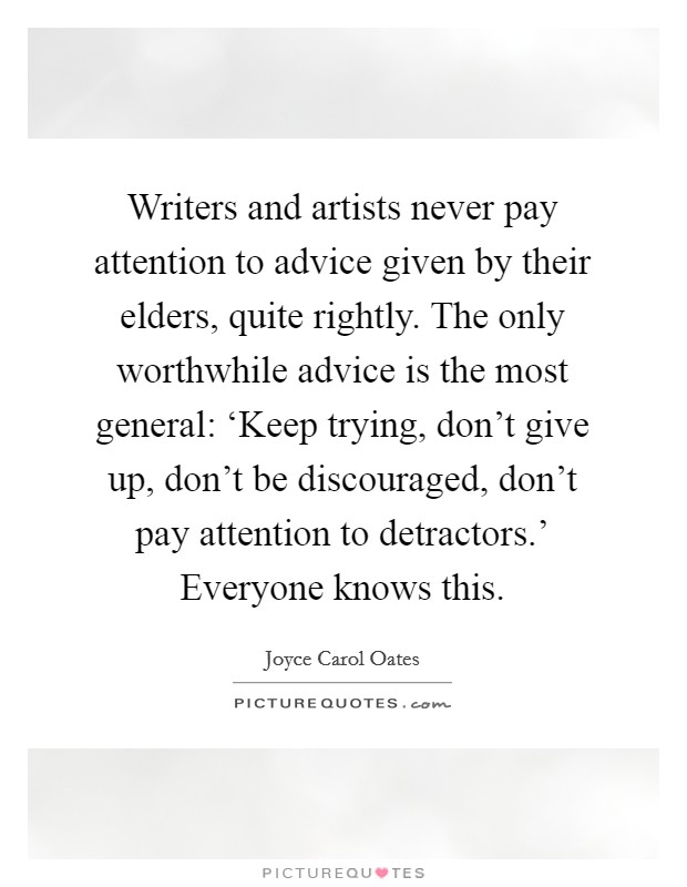 Writers and artists never pay attention to advice given by their elders, quite rightly. The only worthwhile advice is the most general: 'Keep trying, don't give up, don't be discouraged, don't pay attention to detractors.' Everyone knows this Picture Quote #1