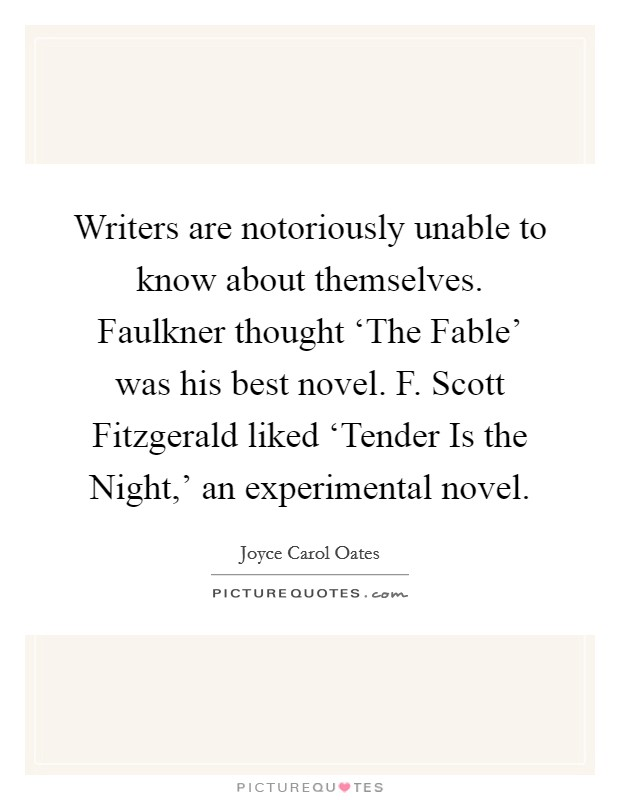 Writers are notoriously unable to know about themselves. Faulkner thought 'The Fable' was his best novel. F. Scott Fitzgerald liked 'Tender Is the Night,' an experimental novel Picture Quote #1
