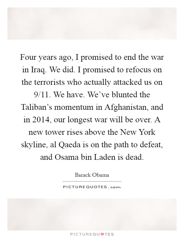Four years ago, I promised to end the war in Iraq. We did. I promised to refocus on the terrorists who actually attacked us on 9/11. We have. We've blunted the Taliban's momentum in Afghanistan, and in 2014, our longest war will be over. A new tower rises above the New York skyline, al Qaeda is on the path to defeat, and Osama bin Laden is dead Picture Quote #1
