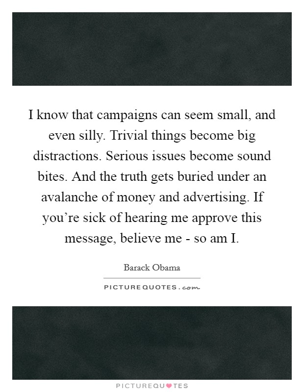 I know that campaigns can seem small, and even silly. Trivial things become big distractions. Serious issues become sound bites. And the truth gets buried under an avalanche of money and advertising. If you're sick of hearing me approve this message, believe me - so am I Picture Quote #1