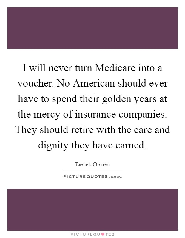 I will never turn Medicare into a voucher. No American should ever have to spend their golden years at the mercy of insurance companies. They should retire with the care and dignity they have earned Picture Quote #1