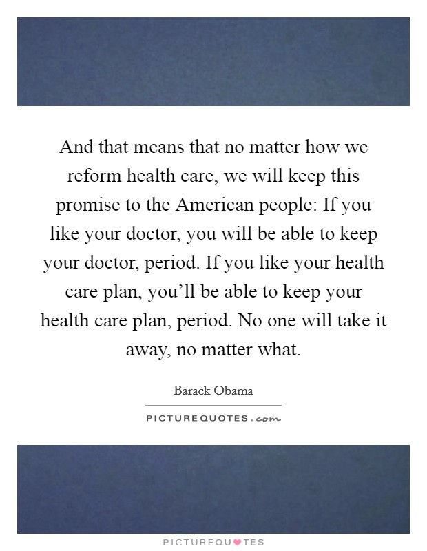 And that means that no matter how we reform health care, we will keep this promise to the American people: If you like your doctor, you will be able to keep your doctor, period. If you like your health care plan, you'll be able to keep your health care plan, period. No one will take it away, no matter what Picture Quote #1