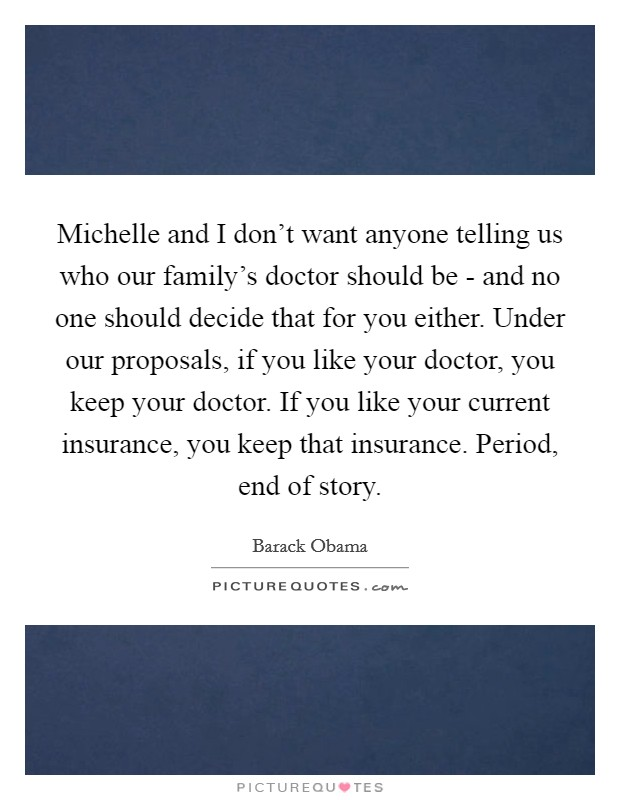 Michelle and I don't want anyone telling us who our family's doctor should be - and no one should decide that for you either. Under our proposals, if you like your doctor, you keep your doctor. If you like your current insurance, you keep that insurance. Period, end of story Picture Quote #1