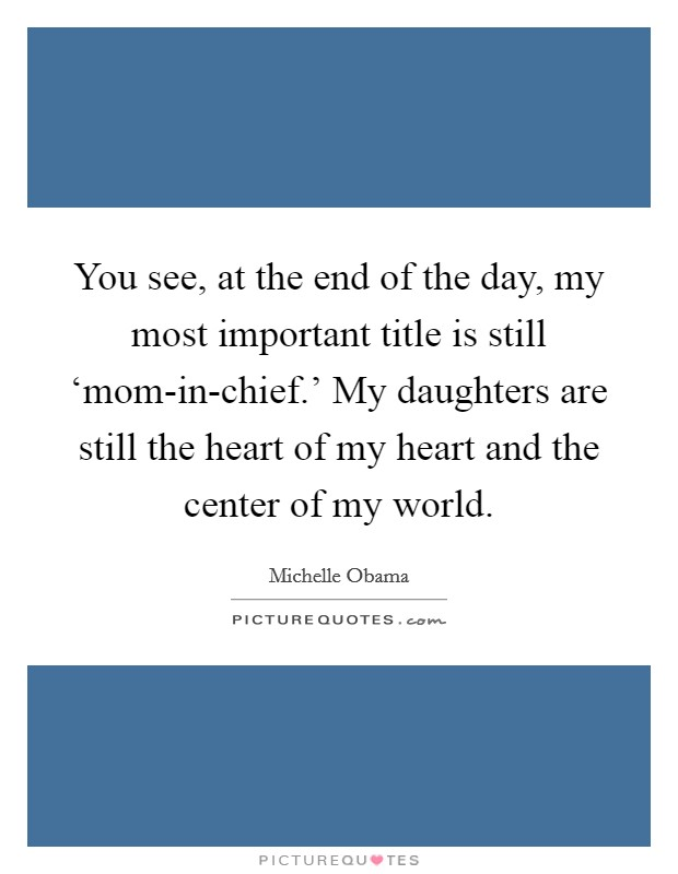You see, at the end of the day, my most important title is still 'mom-in-chief.' My daughters are still the heart of my heart and the center of my world Picture Quote #1