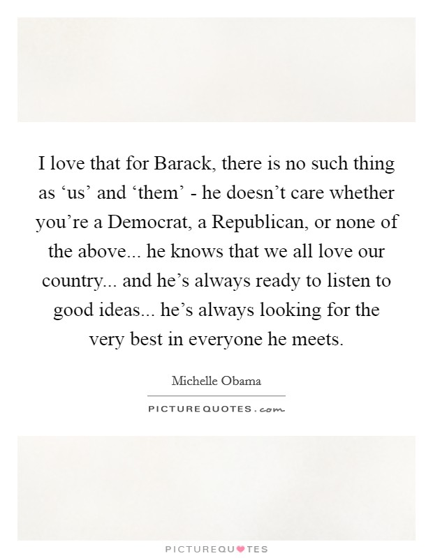 I love that for Barack, there is no such thing as 'us' and 'them' - he doesn't care whether you're a Democrat, a Republican, or none of the above... he knows that we all love our country... and he's always ready to listen to good ideas... he's always looking for the very best in everyone he meets Picture Quote #1
