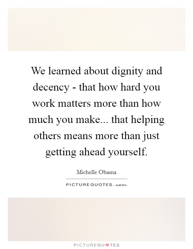We learned about dignity and decency - that how hard you work matters more than how much you make... that helping others means more than just getting ahead yourself Picture Quote #1