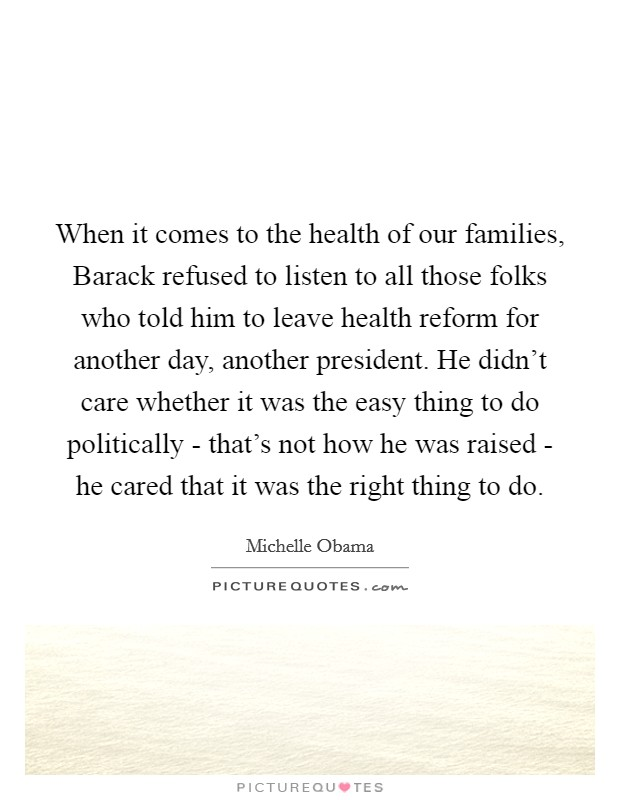 When it comes to the health of our families, Barack refused to listen to all those folks who told him to leave health reform for another day, another president. He didn't care whether it was the easy thing to do politically - that's not how he was raised - he cared that it was the right thing to do Picture Quote #1
