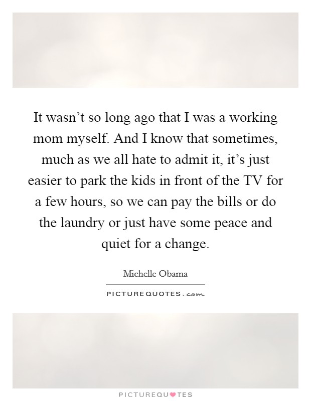 It wasn't so long ago that I was a working mom myself. And I know that sometimes, much as we all hate to admit it, it's just easier to park the kids in front of the TV for a few hours, so we can pay the bills or do the laundry or just have some peace and quiet for a change Picture Quote #1
