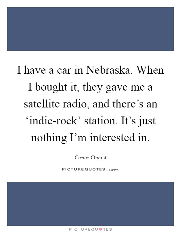 I have a car in Nebraska. When I bought it, they gave me a satellite radio, and there's an 'indie-rock' station. It's just nothing I'm interested in Picture Quote #1