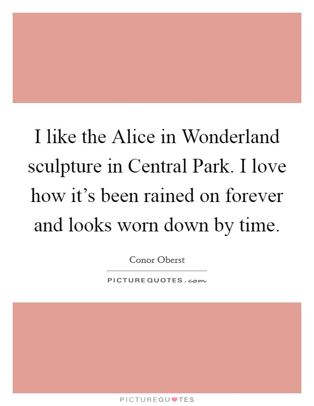 I like the Alice in Wonderland sculpture in Central Park. I love how it's been rained on forever and looks worn down by time Picture Quote #1