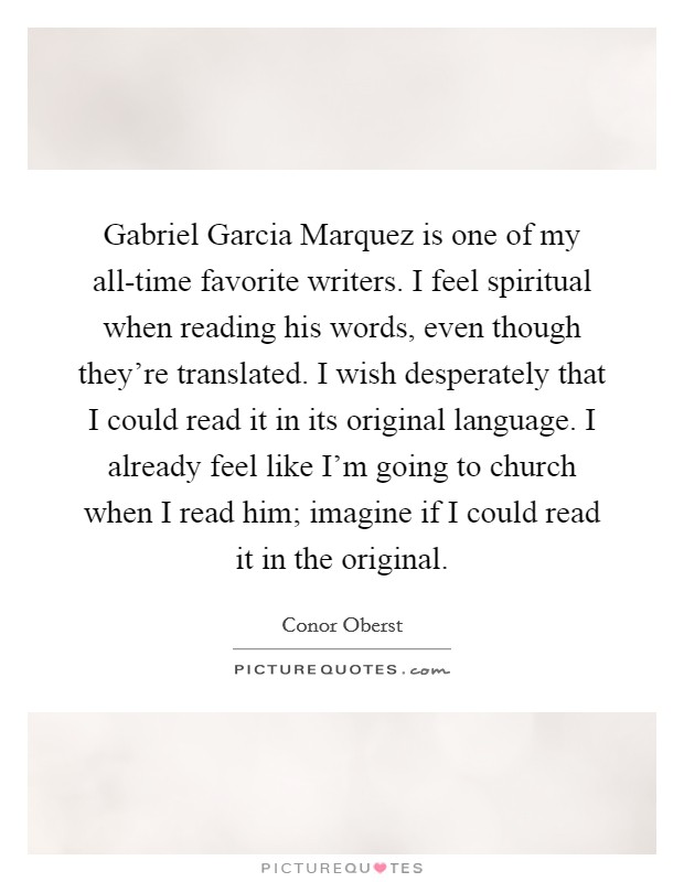 Gabriel Garcia Marquez is one of my all-time favorite writers. I feel spiritual when reading his words, even though they're translated. I wish desperately that I could read it in its original language. I already feel like I'm going to church when I read him; imagine if I could read it in the original Picture Quote #1