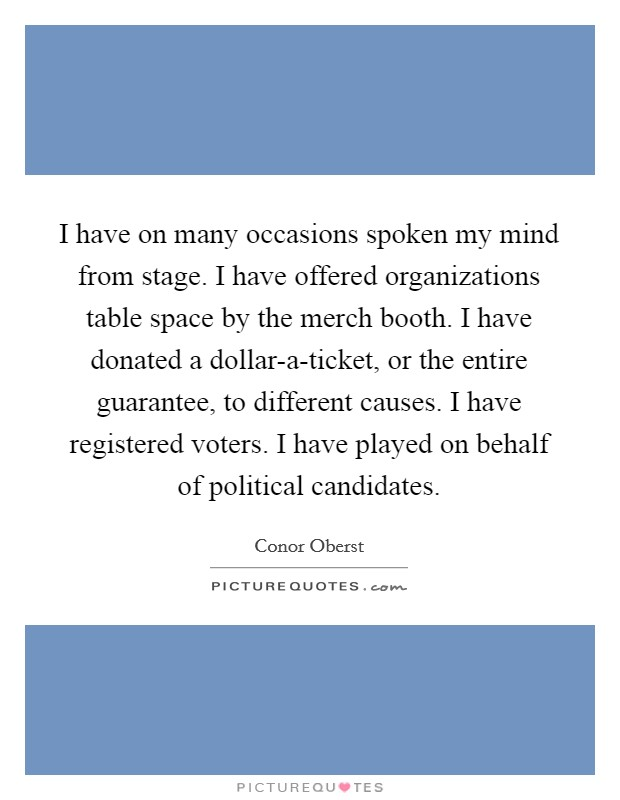 I have on many occasions spoken my mind from stage. I have offered organizations table space by the merch booth. I have donated a dollar-a-ticket, or the entire guarantee, to different causes. I have registered voters. I have played on behalf of political candidates Picture Quote #1
